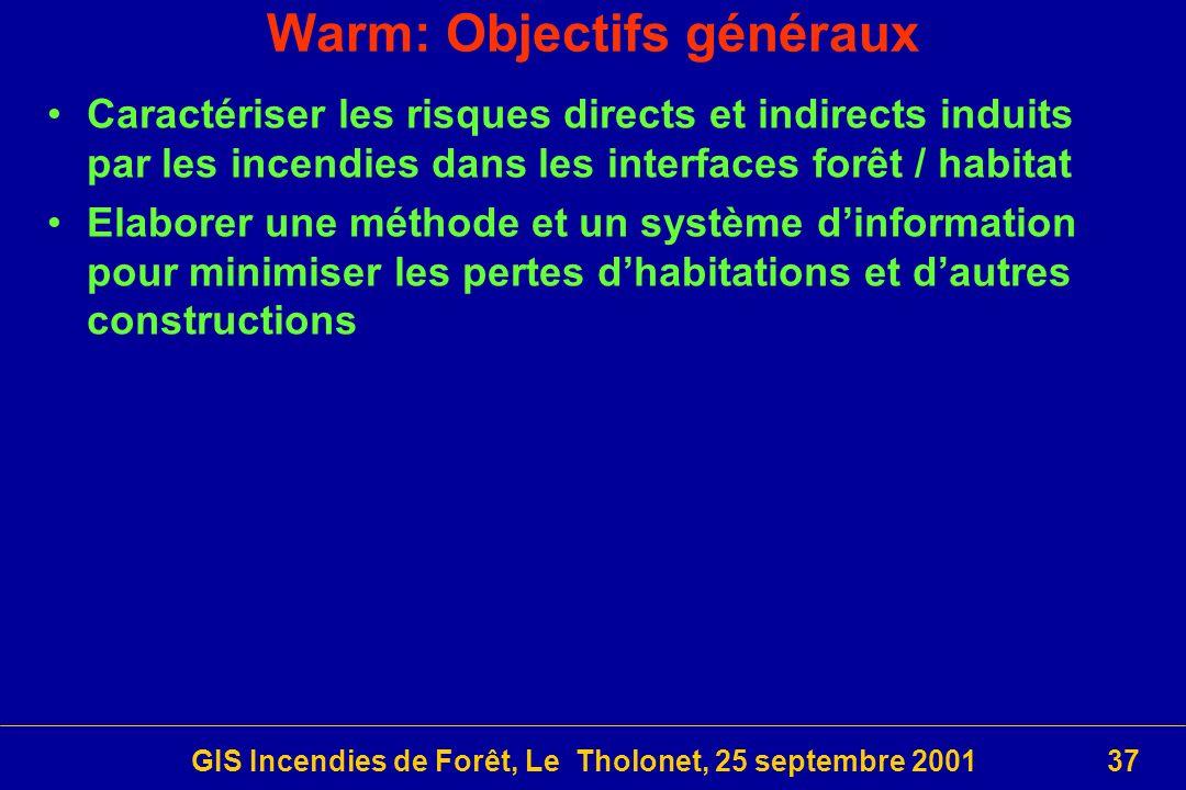 GIS Incendies de Forêt, Le Tholonet, 25 septembre 200137 Warm: Objectifs généraux Caractériser les risques directs et indirects induits par les incendies dans les interfaces forêt / habitat Elaborer une méthode et un système dinformation pour minimiser les pertes dhabitations et dautres constructions