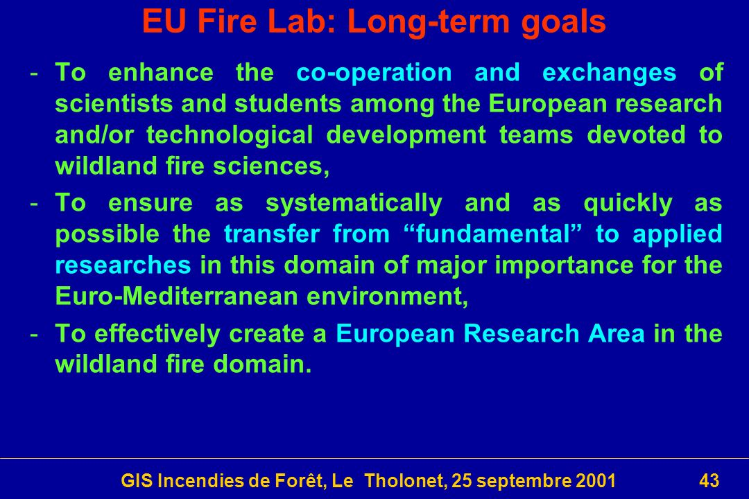 GIS Incendies de Forêt, Le Tholonet, 25 septembre 200143 EU Fire Lab: Long-term goals -To enhance the co-operation and exchanges of scientists and students among the European research and/or technological development teams devoted to wildland fire sciences, -To ensure as systematically and as quickly as possible the transfer from fundamental to applied researches in this domain of major importance for the Euro-Mediterranean environment, -To effectively create a European Research Area in the wildland fire domain.