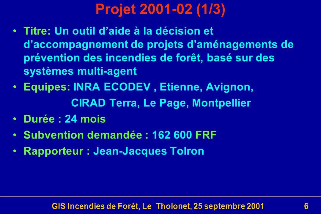 GIS Incendies de Forêt, Le Tholonet, 25 septembre 20016 Projet 2001-02 (1/3) Titre: Un outil daide à la décision et daccompagnement de projets daménagements de prévention des incendies de forêt, basé sur des systèmes multi-agent Equipes: INRA ECODEV, Etienne, Avignon, CIRAD Terra, Le Page, Montpellier Durée : 24 mois Subvention demandée : 162 600 FRF Rapporteur : Jean-Jacques Tolron