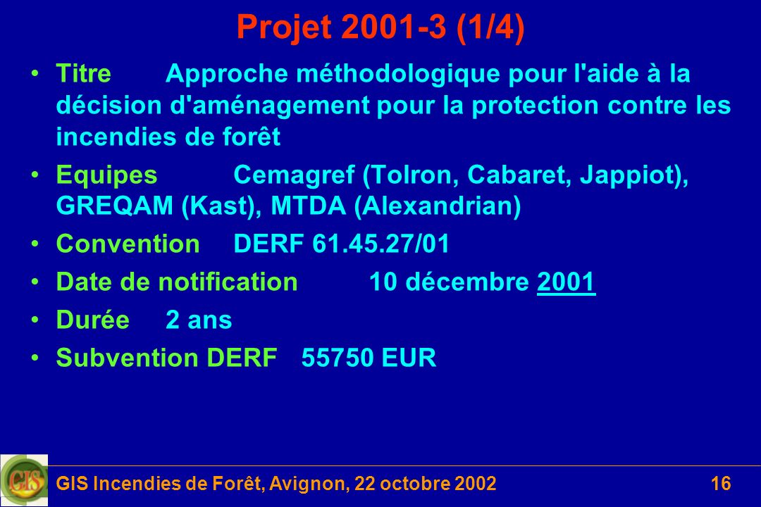 GIS Incendies de Forêt, Avignon, 22 octobre 200216 Projet 2001-3 (1/4) TitreApproche méthodologique pour l'aide à la décision d'aménagement pour la pr