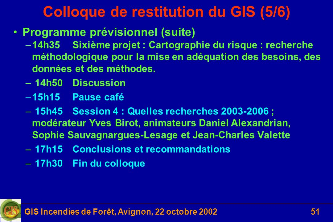 GIS Incendies de Forêt, Avignon, 22 octobre 200251 Colloque de restitution du GIS (5/6) Programme prévisionnel (suite) –14h35Sixième projet : Cartogra