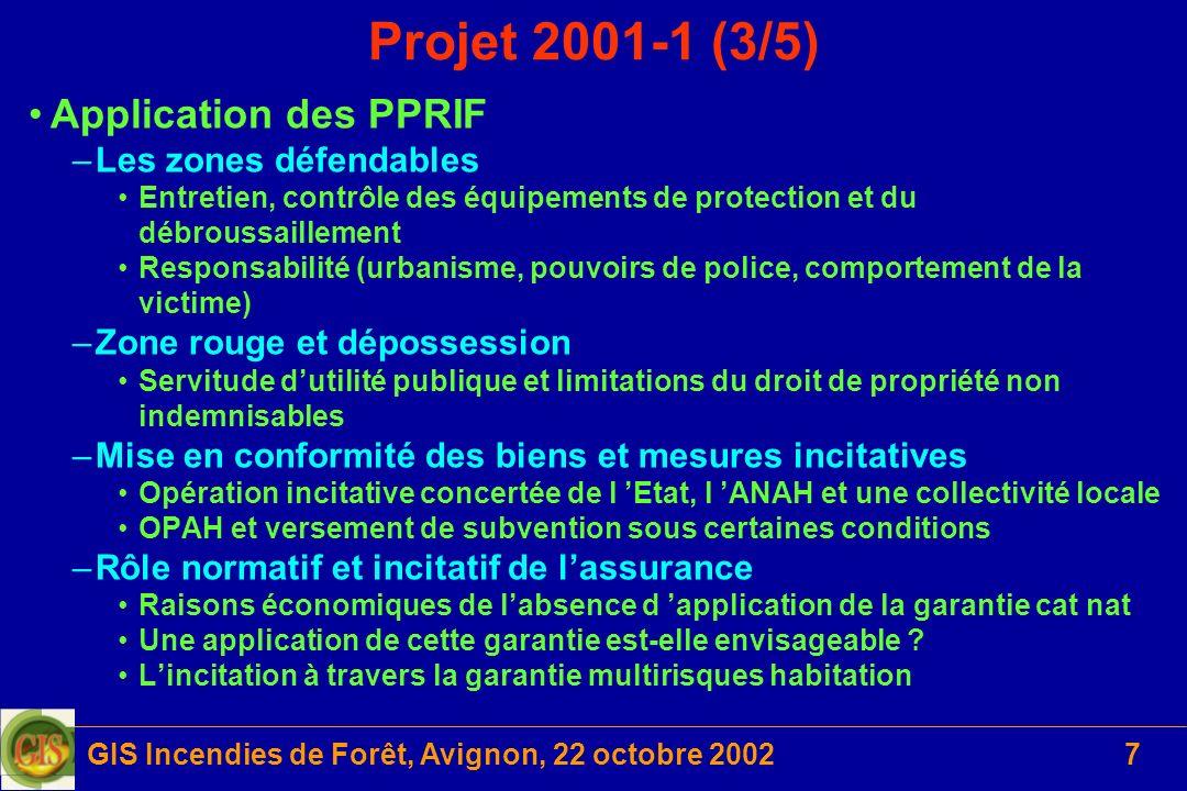GIS Incendies de Forêt, Avignon, 22 octobre 20028 Projet 2001-1 (4/5) Les axes de recherche de létude économique Estimation des dommages potentiels dans les zones à risque –Démarche « assurantielle » en vue de contrebalancer les nuisances et inconvénients liés à linstauration dun PPRIF et les conséquences probables de la survenue dun sinistre Létude intègre deux dimensions –Evaluer les effets de ladoption des mesures concernées –Définir les instruments destinés à gérer les risques Trois directions guide la démarche –Appliquer le principe de précaution –Mettre en œuvre des mesures de prévention –Compenser les dommages subis