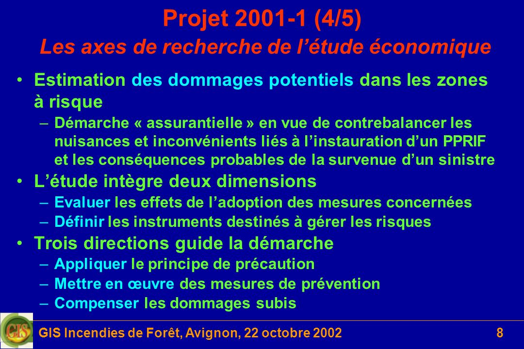 GIS Incendies de Forêt, Avignon, 22 octobre 200239 Proposition 2002-03 (6/6) Calendrier 1 ère année –Mise en route du dispositif expérimental –Réglage des différents moyens de mesure –Calibrage de la source dénergie selon les sources dincendie –Développement et mise au point du dispositif dIGTA –Développement dun modèle hybride de combustion en phase gazeuse –Comparaison des résultats avec les essais réalisés en paniers fixes Calendrier 2 ème et 3 ème années –Exploitation du système danalyse IGTA sur des échantillons divers –Comparaison des résultats avec ceux obtenus dans un four à lair ambiant –Etude expérimentale sur différents types de couvertures végétales –Développement dun nouveau modèle de décomposition thermique à partir des résultats obtenus par le système IGTA –Etude numérique à partir du modèle multiphasique modifié –Analyse des résultats et confrontation théorie / expérience –Détermination des seuils de transition chauffage / inflammation et inflammation /propagation Retour à Pro 2002