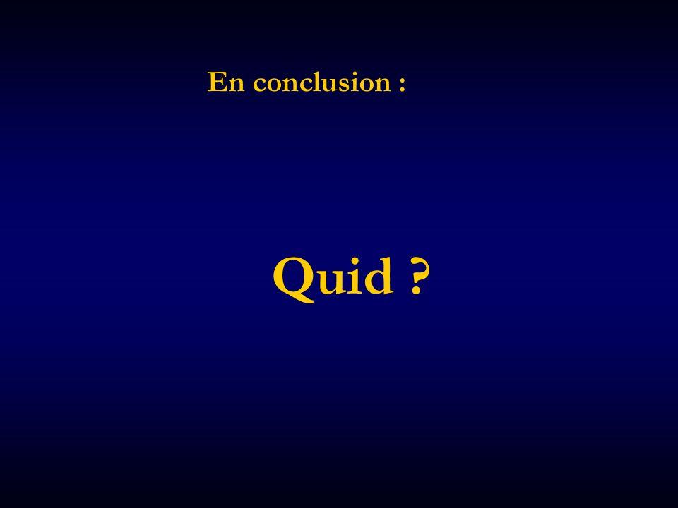 En conclusion : Quid ?