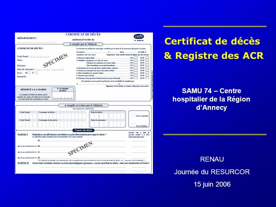 Certificat de décès & Registre des ACR SAMU 74 – Centre hospitalier de la Région dAnnecy RENAU Journée du RESURCOR 15 juin 2006