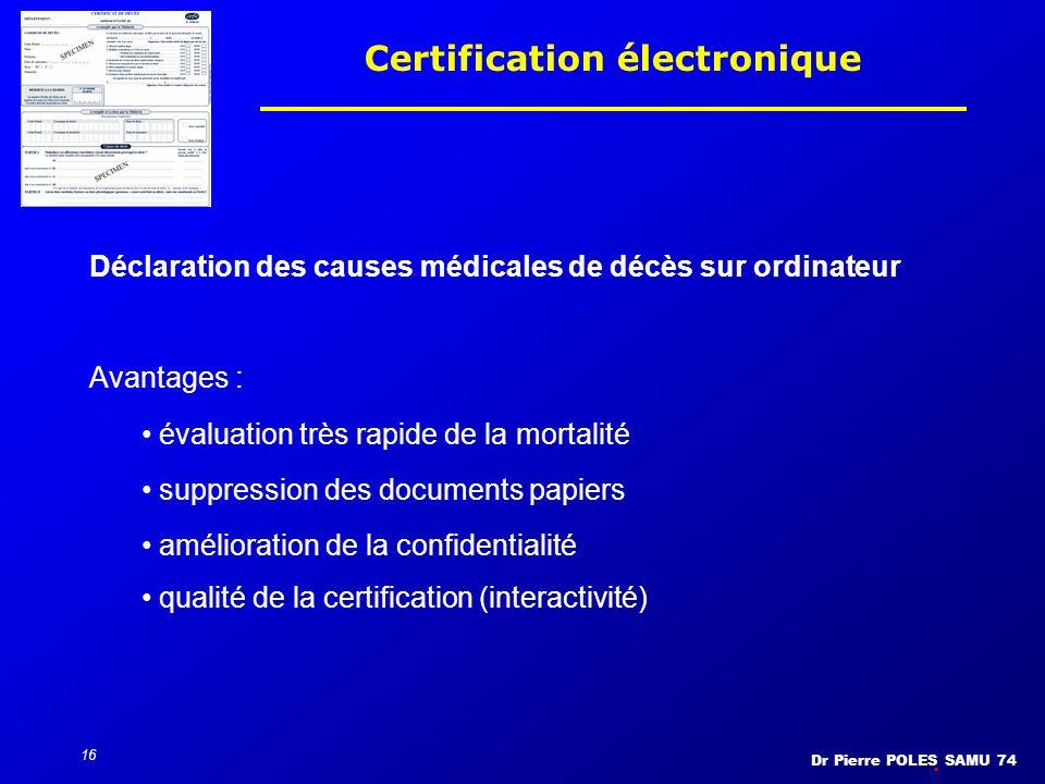 Dr Pierre POLES SAMU 74 16 Certification électronique Avantages : évaluation très rapide de la mortalité suppression des documents papiers amélioratio