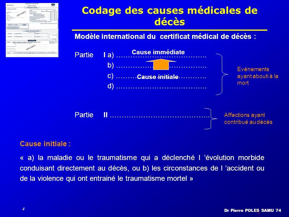 Dr Pierre POLES SAMU 74 4 Codage des causes médicales de décès Modèle international du certificat médical de décès : PartieI a) ……………………………….. b) …………
