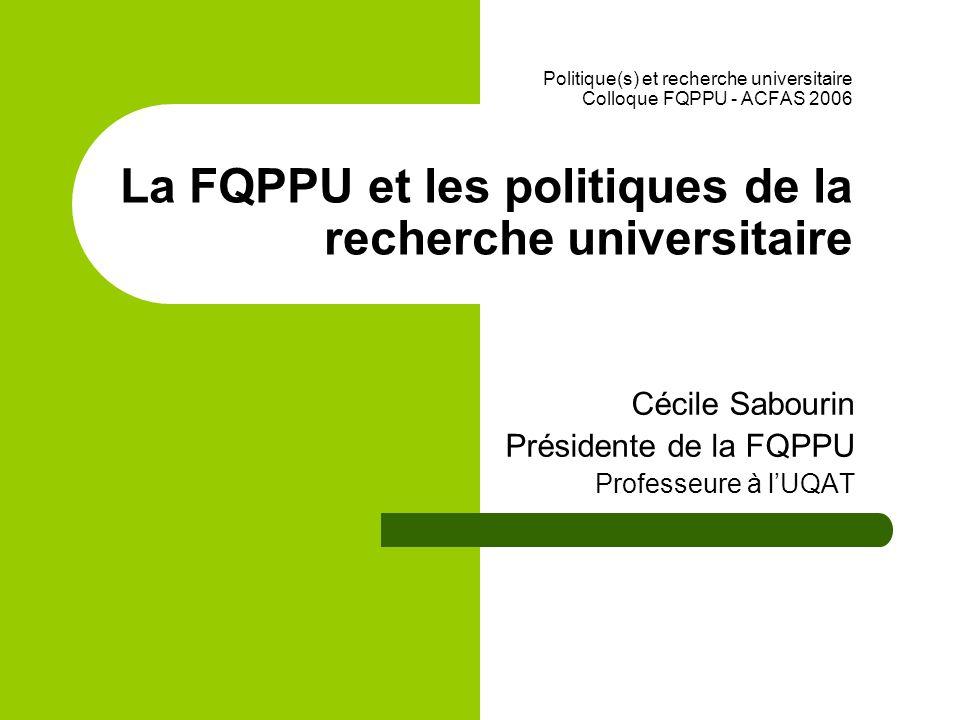 Politique(s) et recherche universitaire Colloque FQPPU - ACFAS 2006 La FQPPU et les politiques de la recherche universitaire Cécile Sabourin Présidente de la FQPPU Professeure à lUQAT