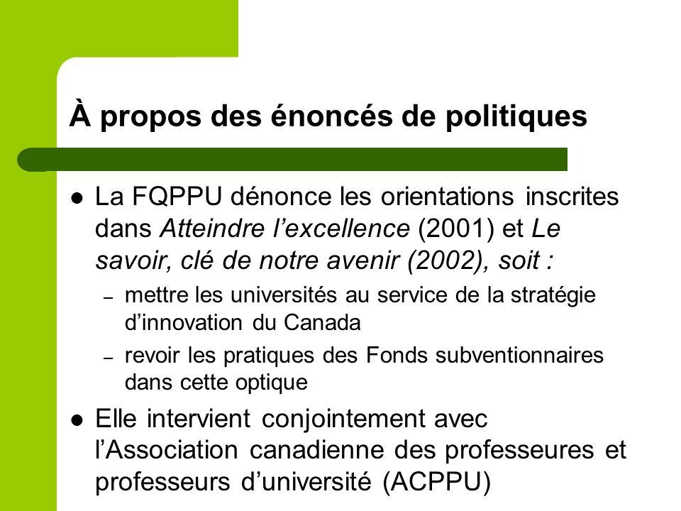 À propos des énoncés de politiques La FQPPU dénonce les orientations inscrites dans Atteindre lexcellence (2001) et Le savoir, clé de notre avenir (2002), soit : – mettre les universités au service de la stratégie dinnovation du Canada – revoir les pratiques des Fonds subventionnaires dans cette optique Elle intervient conjointement avec lAssociation canadienne des professeures et professeurs duniversité (ACPPU)
