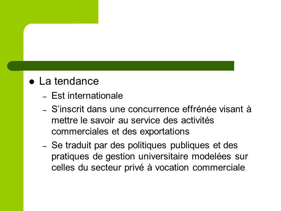 La tendance – Est internationale – Sinscrit dans une concurrence effrénée visant à mettre le savoir au service des activités commerciales et des exportations – Se traduit par des politiques publiques et des pratiques de gestion universitaire modelées sur celles du secteur privé à vocation commerciale
