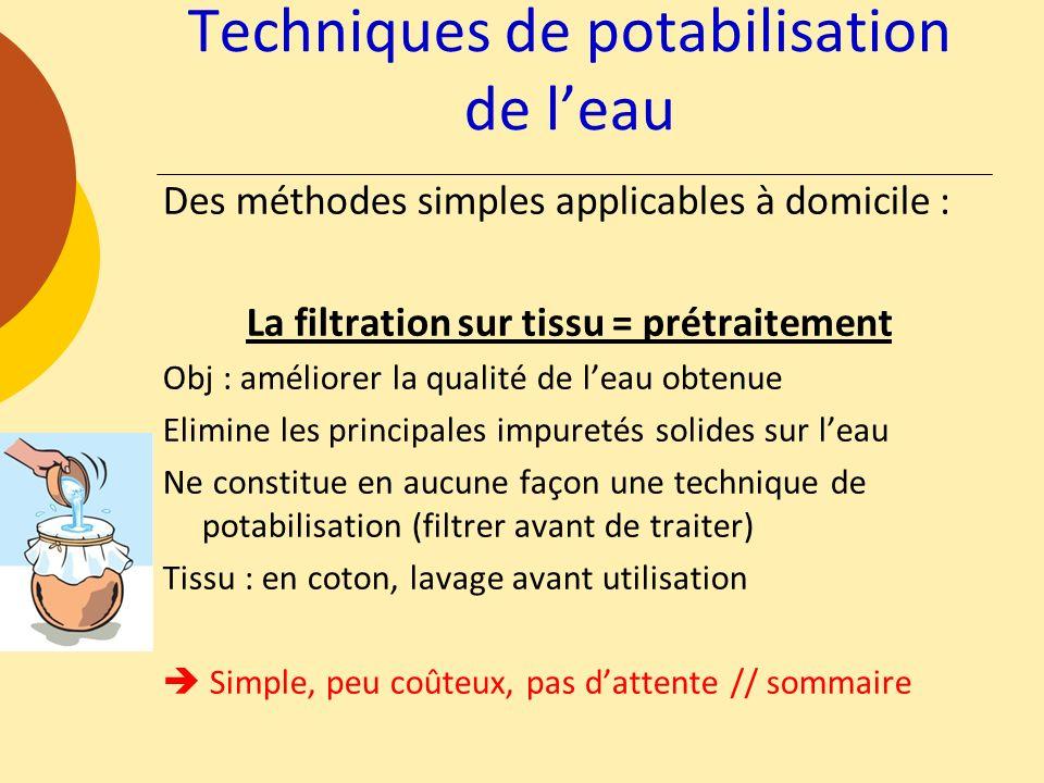Techniques de potabilisation de leau Des méthodes simples applicables à domicile : La filtration sur tissu = prétraitement Obj : améliorer la qualité