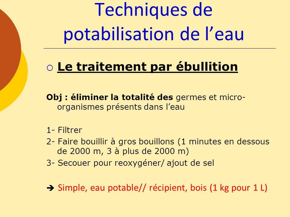 Le traitement par ébullition Obj : éliminer la totalité des germes et micro- organismes présents dans leau 1- Filtrer 2- Faire bouillir à gros bouillo