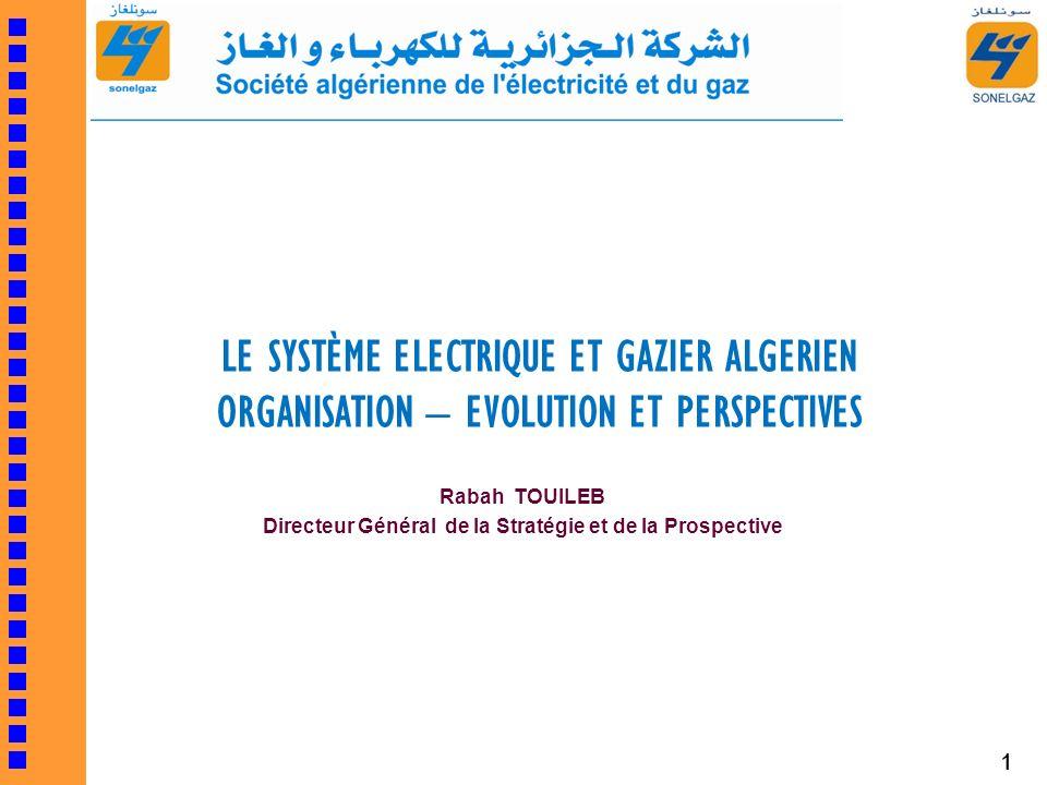 1 LE SYSTÈME ELECTRIQUE ET GAZIER ALGERIEN ORGANISATION – EVOLUTION ET PERSPECTIVES Rabah TOUILEB Directeur Général de la Stratégie et de la Prospecti