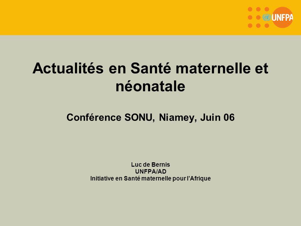 Actualités en Santé maternelle et néonatale Conférence SONU, Niamey, Juin 06 Luc de Bernis UNFPA/AD Initiative en Santé maternelle pour lAfrique