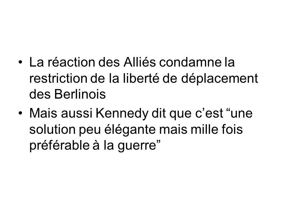 La réaction des Alliés condamne la restriction de la liberté de déplacement des Berlinois Mais aussi Kennedy dit que cest une solution peu élégante ma