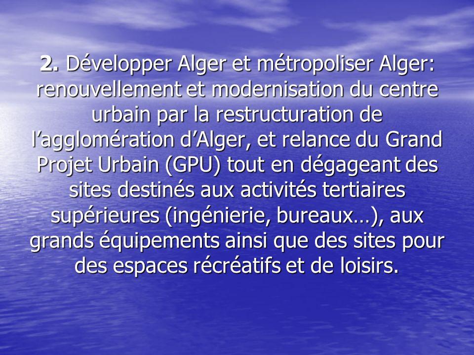 2. Développer Alger et métropoliser Alger: renouvellement et modernisation du centre urbain par la restructuration de lagglomération dAlger, et relanc
