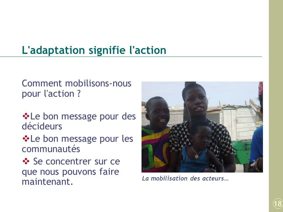 L'adaptation signifie l'action Comment mobilisons-nous pour l'action ? Le bon message pour des décideurs Le bon message pour les communautés Se concen