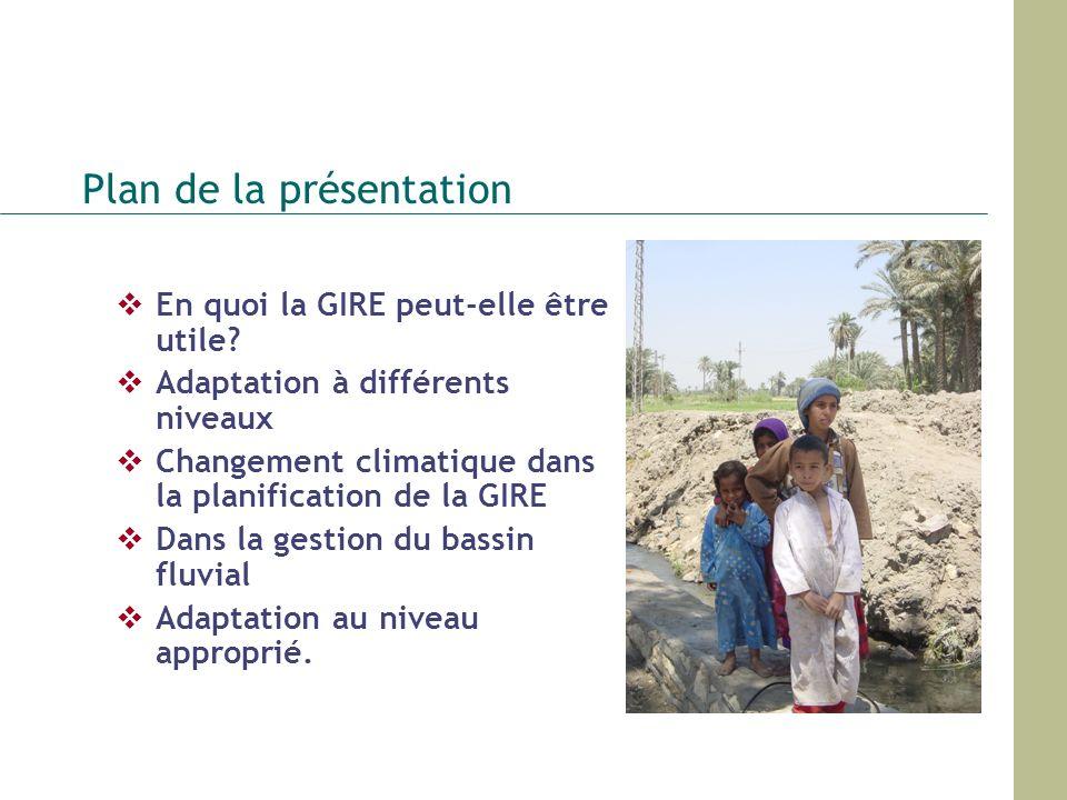 Plan de la présentation En quoi la GIRE peut-elle être utile? Adaptation à différents niveaux Changement climatique dans la planification de la GIRE D