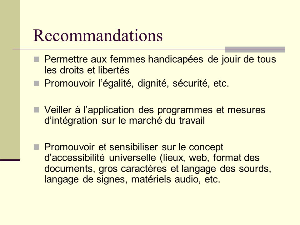 Recommandations Permettre aux femmes handicapées de jouir de tous les droits et libertés Promouvoir légalité, dignité, sécurité, etc. Veiller à lappli