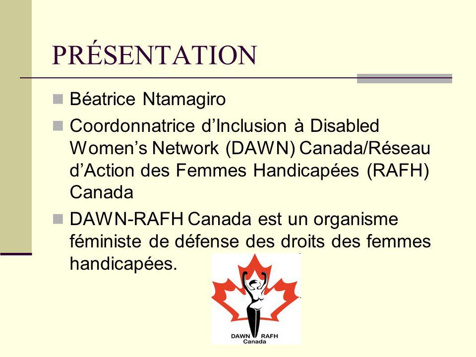 PRÉSENTATION Béatrice Ntamagiro Coordonnatrice dInclusion à Disabled Womens Network (DAWN) Canada/Réseau dAction des Femmes Handicapées (RAFH) Canada