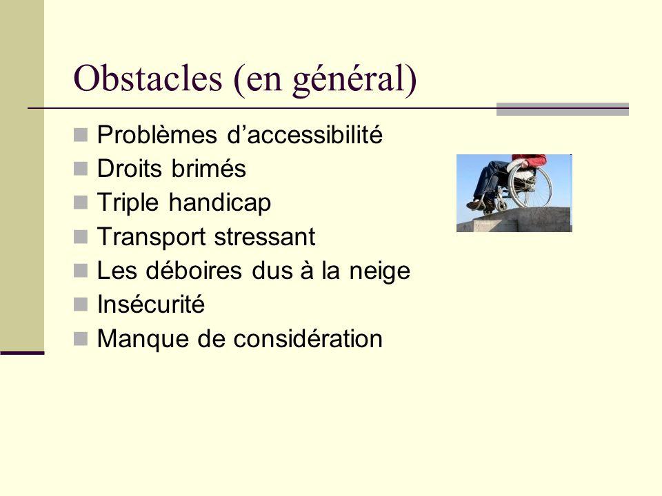 Obstacles (en général) Problèmes daccessibilité Droits brimés Triple handicap Transport stressant Les déboires dus à la neige Insécurité Manque de con