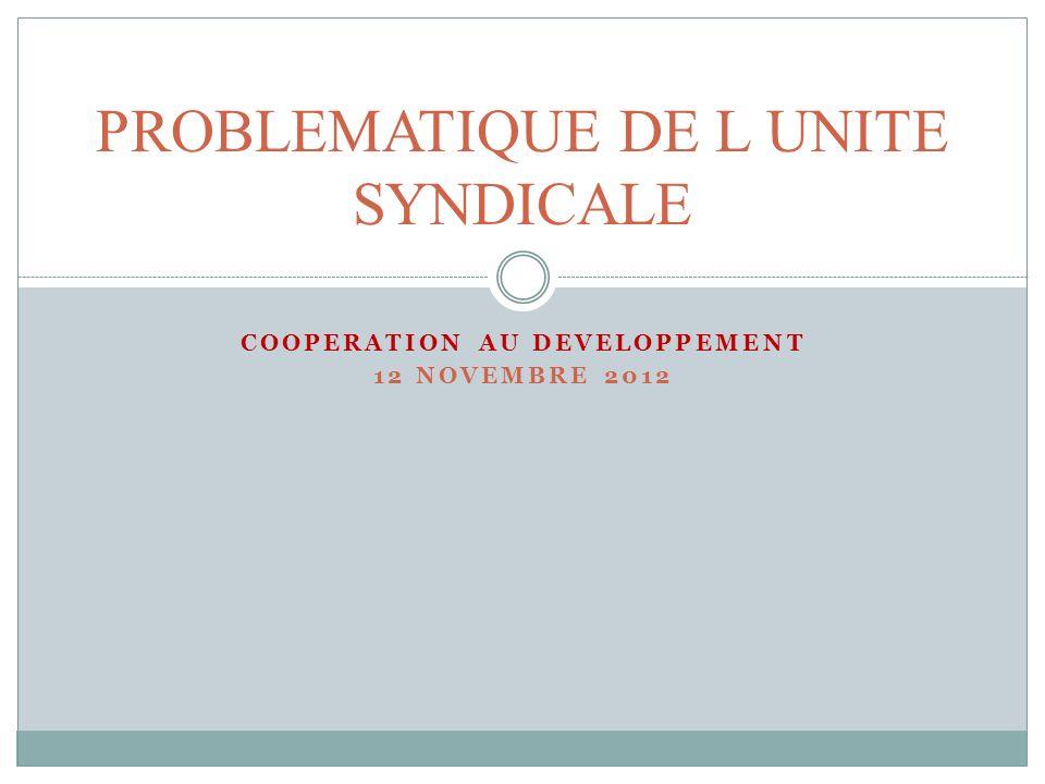 COOPERATION AU DEVELOPPEMENT 12 NOVEMBRE 2012 PROBLEMATIQUE DE L UNITE SYNDICALE