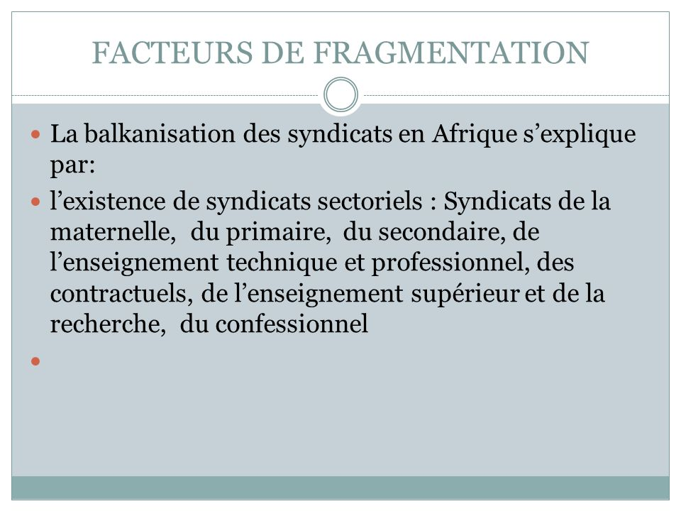 FACTEURS DE FRAGMENTATION La balkanisation des syndicats en Afrique sexplique par: lexistence de syndicats sectoriels : Syndicats de la maternelle, du