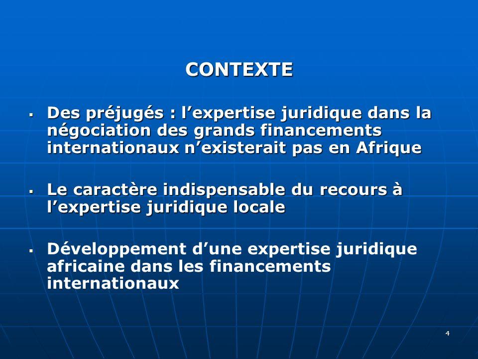 4 CONTEXTE Des préjugés : lexpertise juridique dans la négociation des grands financements internationaux nexisterait pas en Afrique Des préjugés : le