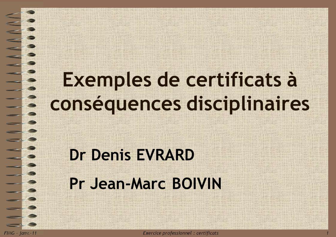FIMG - janv.-11 Exercice professionnel : certificats 1 Exemples de certificats à conséquences disciplinaires Dr Denis EVRARD Pr Jean-Marc BOIVIN