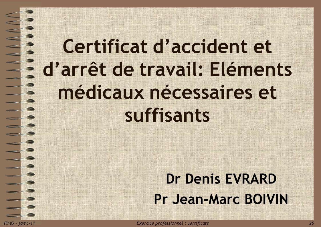 FIMG - janv.-11 Exercice professionnel : certificats 26 Certificat daccident et darrêt de travail: Eléments médicaux nécessaires et suffisants Dr Deni