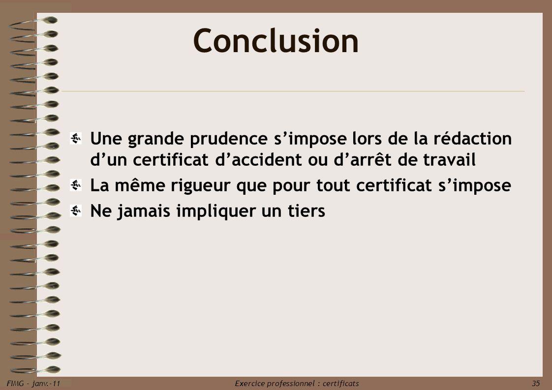 FIMG - janv.-11 Exercice professionnel : certificats 35 Conclusion Une grande prudence simpose lors de la rédaction dun certificat daccident ou darrêt
