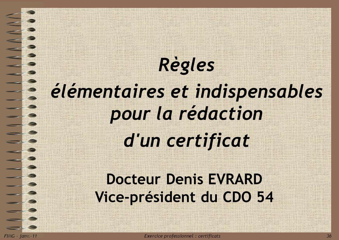 FIMG - janv.-11 Exercice professionnel : certificats 36 Règles élémentaires et indispensables pour la rédaction d'un certificat Docteur Denis EVRARD V
