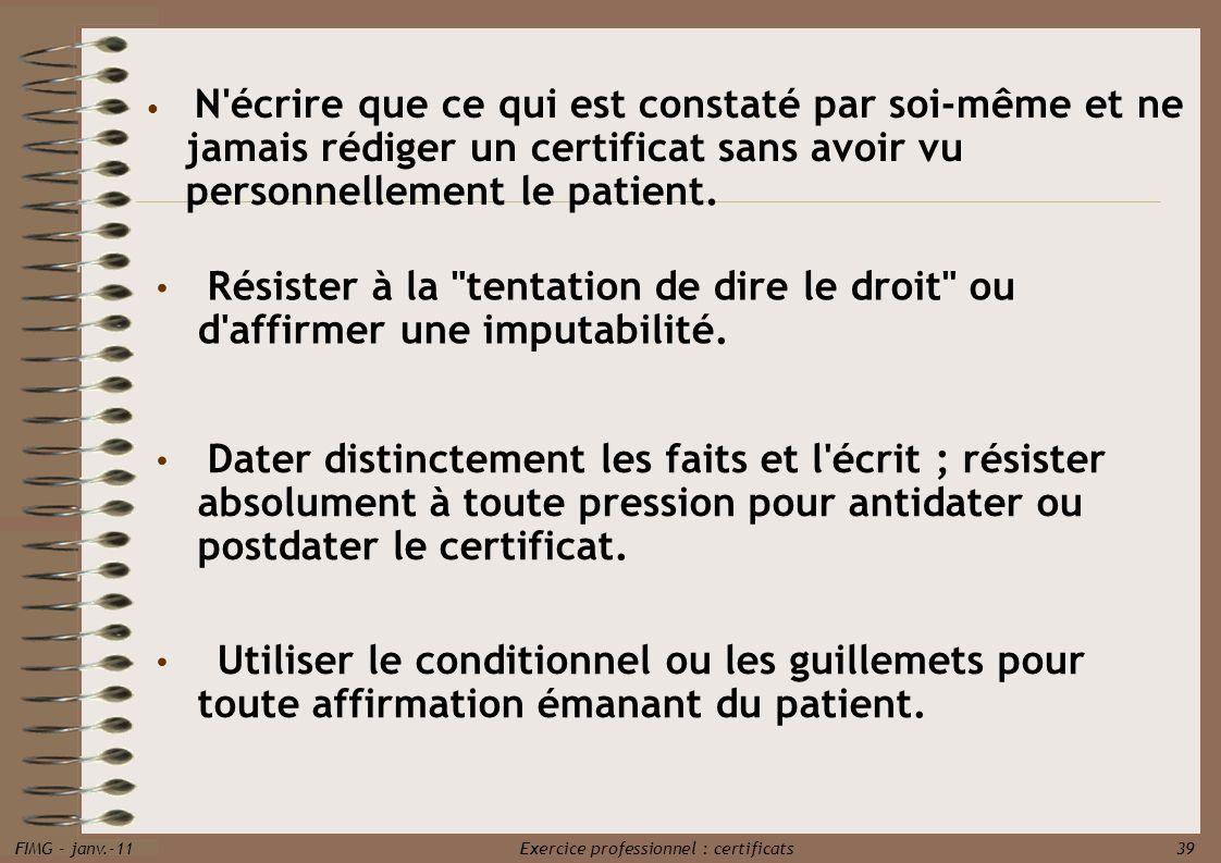 FIMG - janv.-11 Exercice professionnel : certificats 39 N'écrire que ce qui est constaté par soi-même et ne jamais rédiger un certificat sans avoir vu