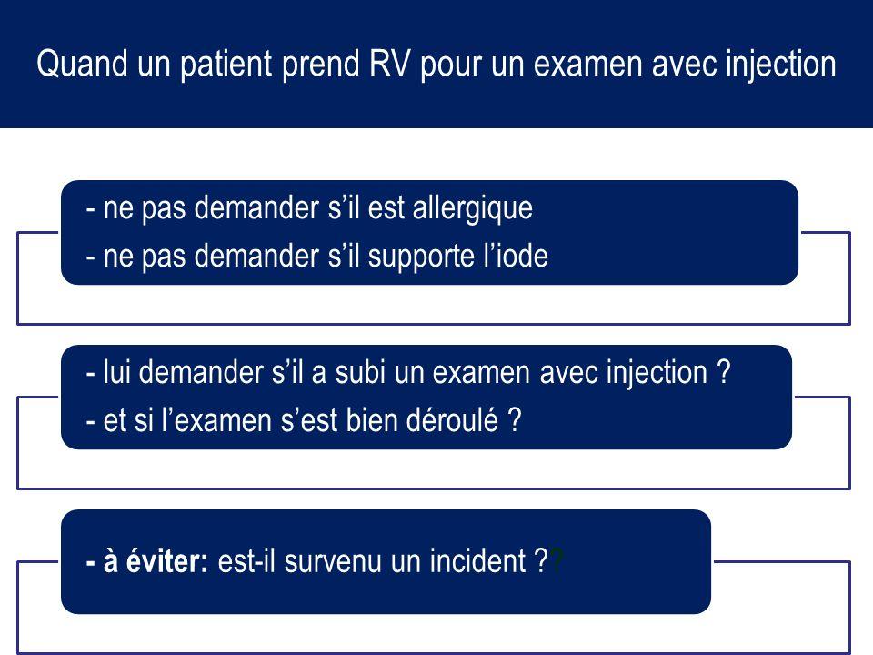 Quand un patient prend RV pour un examen avec injection - ne pas demander sil est allergique - ne pas demander sil supporte liode - lui demander sil a