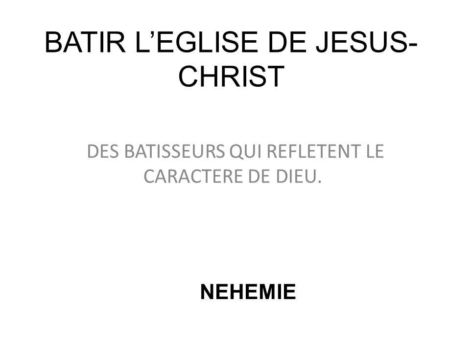 BATIR LEGLISE DE JESUS- CHRIST DES BATISSEURS QUI REFLETENT LE CARACTERE DE DIEU. NEHEMIE
