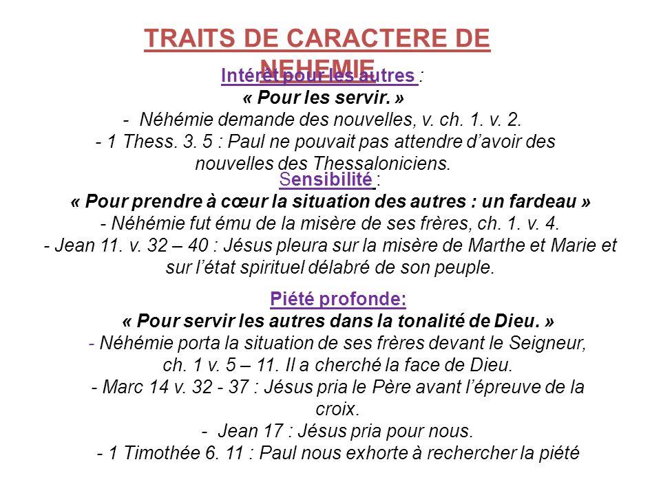 TRAITS DE CARACTERE DE NEHEMIE Intérêt pour les autres : « Pour les servir. » - Néhémie demande des nouvelles, v. ch. 1. v. 2. - 1 Thess. 3. 5 : Paul