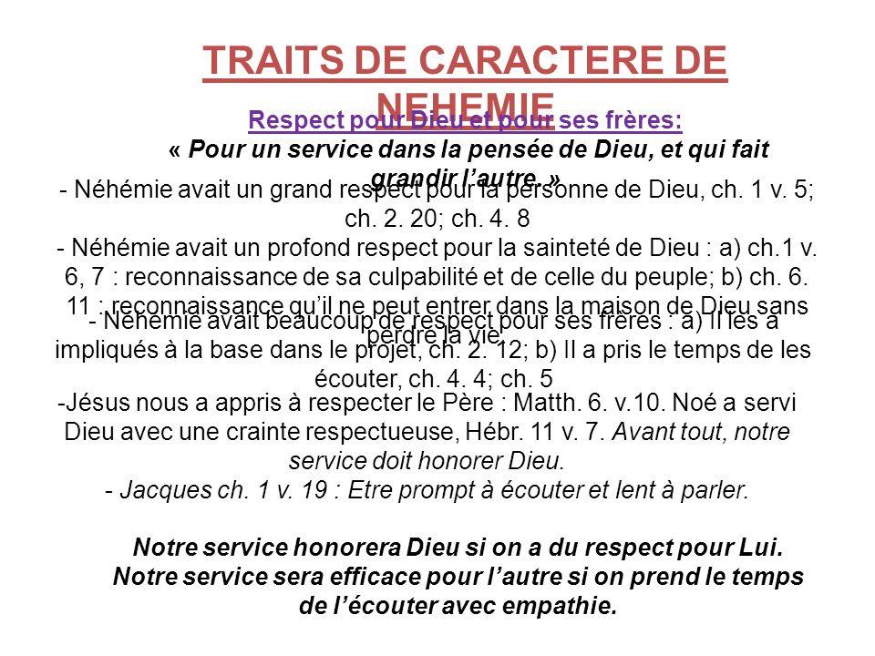 TRAITS DE CARACTERE DE NEHEMIE Respect pour Dieu et pour ses frères: « Pour un service dans la pensée de Dieu, et qui fait grandir lautre. » - Néhémie