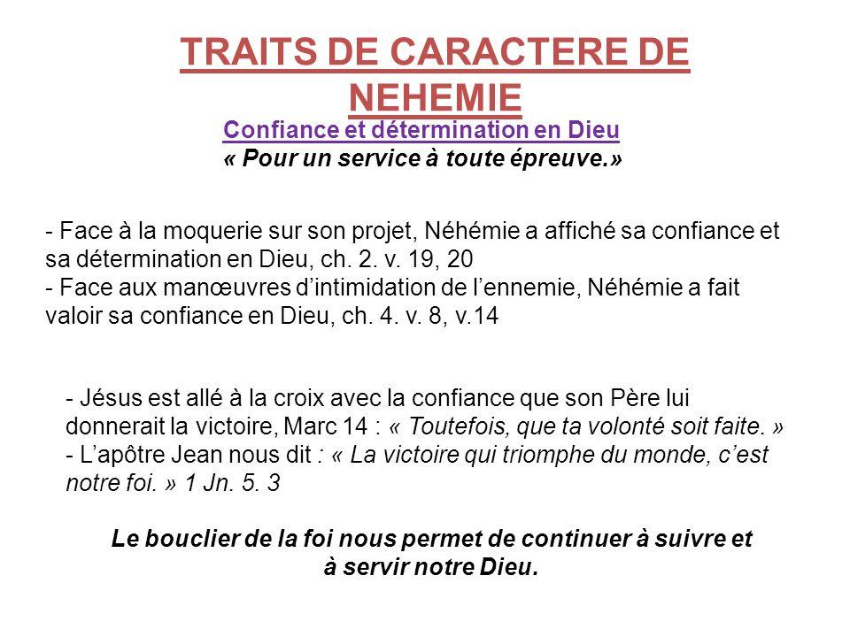 TRAITS DE CARACTERE DE NEHEMIE Confiance et détermination en Dieu « Pour un service à toute épreuve.» - Face à la moquerie sur son projet, Néhémie a a