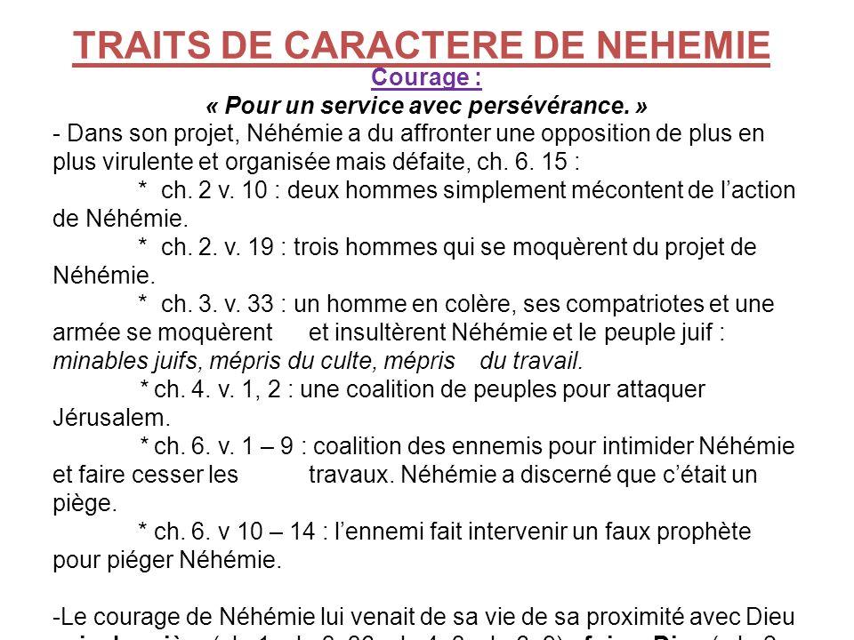 TRAITS DE CARACTERE DE NEHEMIE Courage : « Pour un service avec persévérance. » - Dans son projet, Néhémie a du affronter une opposition de plus en pl