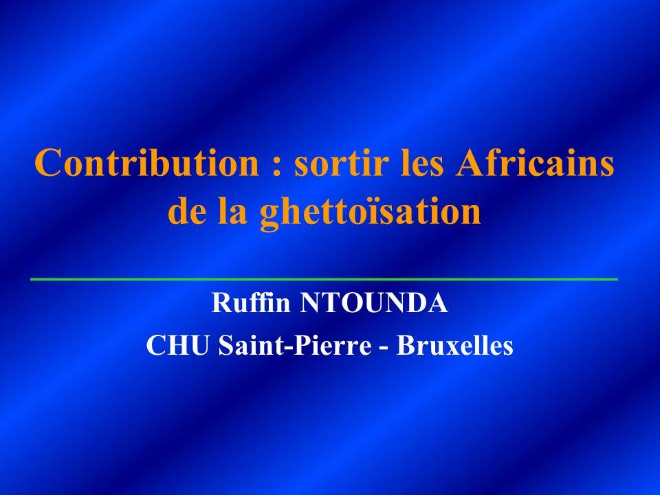 Contribution : sortir les Africains de la ghettoïsation _____________________________ Ruffin NTOUNDA CHU Saint-Pierre - Bruxelles