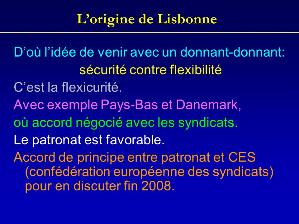 Lorigine de Lisbonne Doù lidée de venir avec un donnant-donnant: sécurité contre flexibilité Cest la flexicurité. Avec exemple Pays-Bas et Danemark, o