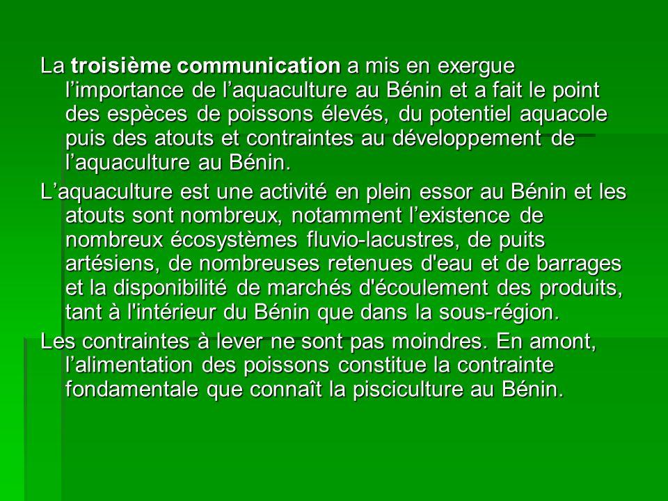 La troisième communication a mis en exergue limportance de laquaculture au Bénin et a fait le point des espèces de poissons élevés, du potentiel aquacole puis des atouts et contraintes au développement de laquaculture au Bénin.
