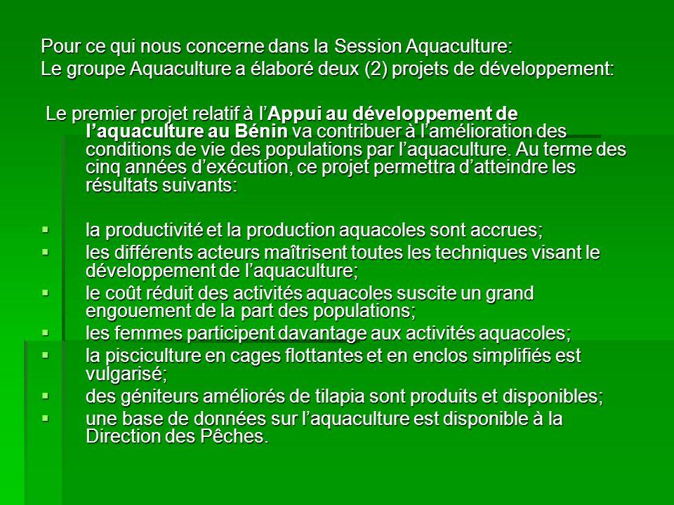 Pour ce qui nous concerne dans la Session Aquaculture: Le groupe Aquaculture a élaboré deux (2) projets de développement: Le premier projet relatif à lAppui au développement de laquaculture au Bénin va contribuer à lamélioration des conditions de vie des populations par laquaculture.