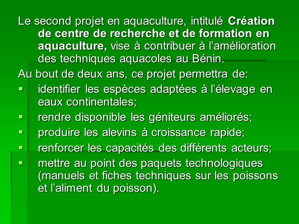 Le second projet en aquaculture, intitulé Création de centre de recherche et de formation en aquaculture, vise à contribuer à lamélioration des techniques aquacoles au Bénin.