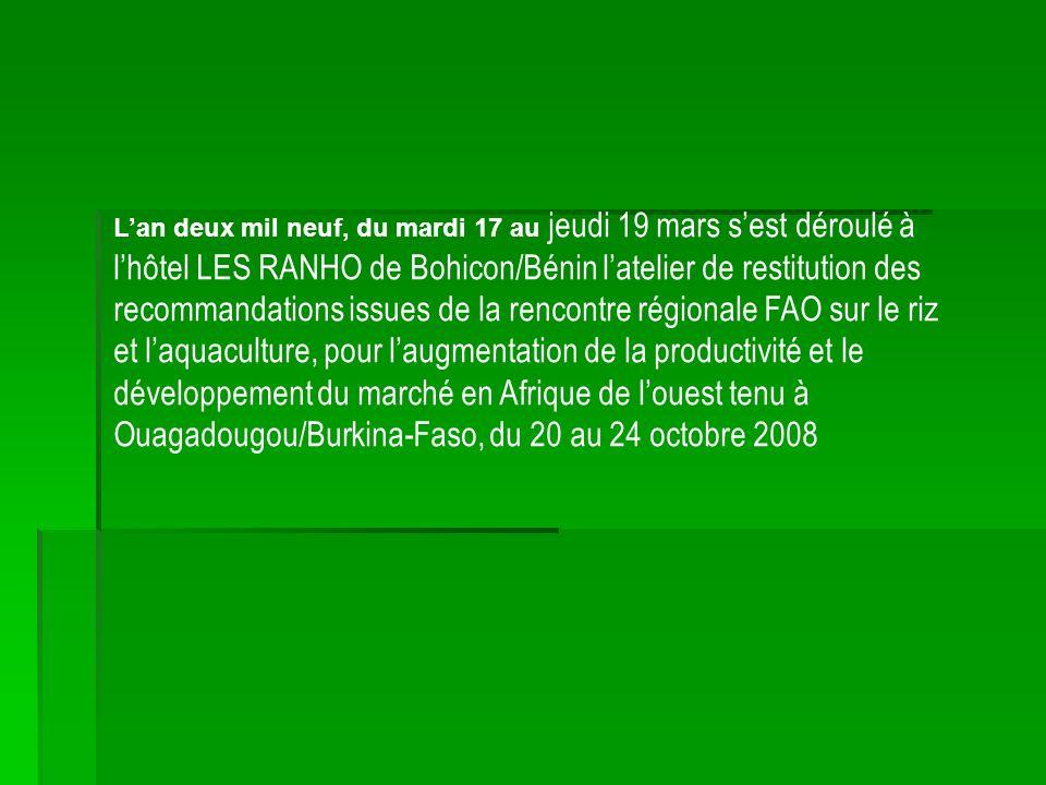 Lan deux mil neuf, du mardi 17 au jeudi 19 mars sest déroulé à lhôtel LES RANHO de Bohicon/Bénin latelier de restitution des recommandations issues de la rencontre régionale FAO sur le riz et laquaculture, pour laugmentation de la productivité et le développement du marché en Afrique de louest tenu à Ouagadougou/Burkina-Faso, du 20 au 24 octobre 2008