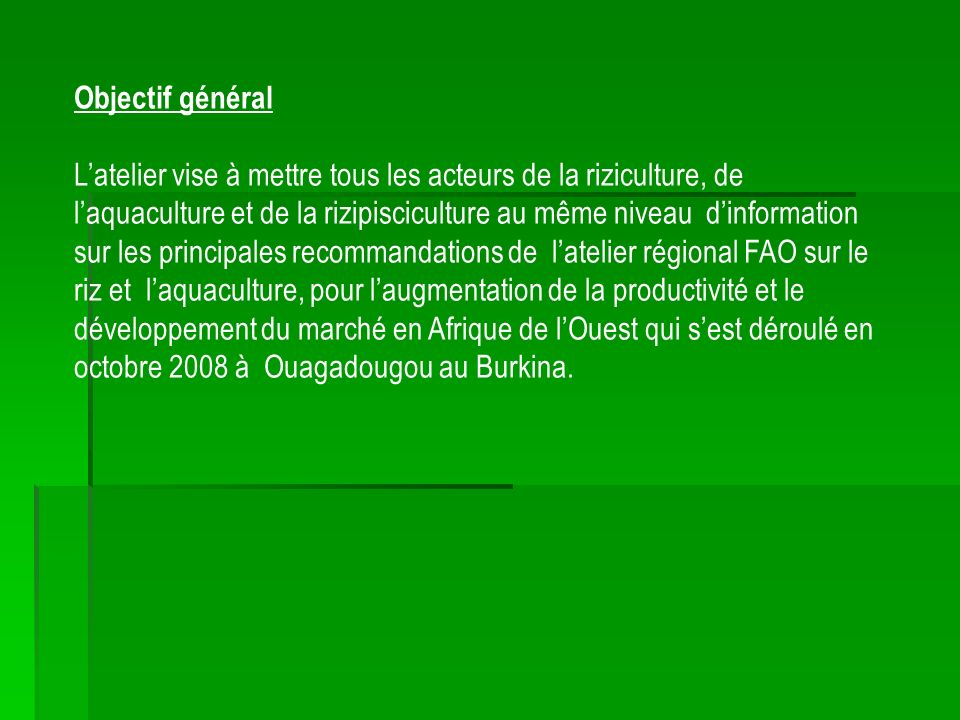 Objectif général Latelier vise à mettre tous les acteurs de la riziculture, de laquaculture et de la rizipisciculture au même niveau dinformation sur les principales recommandations de latelier régional FAO sur le riz et laquaculture, pour laugmentation de la productivité et le développement du marché en Afrique de lOuest qui sest déroulé en octobre 2008 à Ouagadougou au Burkina.