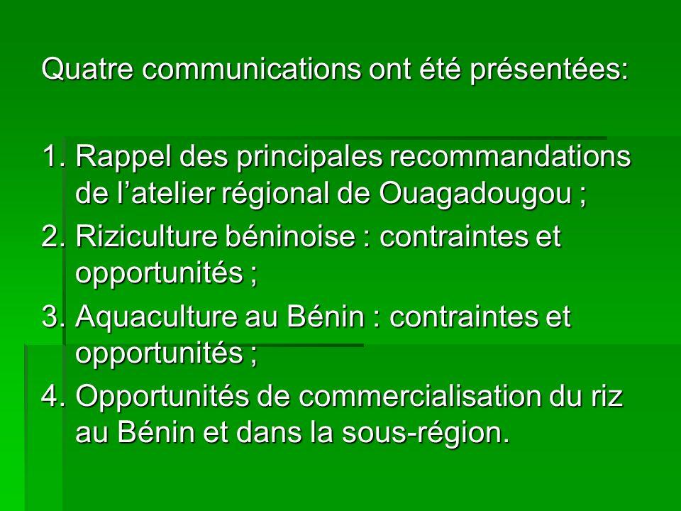Quatre communications ont été présentées: 1.Rappel des principales recommandations de latelier régional de Ouagadougou ; 2.Riziculture béninoise : contraintes et opportunités ; 3.Aquaculture au Bénin : contraintes et opportunités ; 4.Opportunités de commercialisation du riz au Bénin et dans la sous-région.