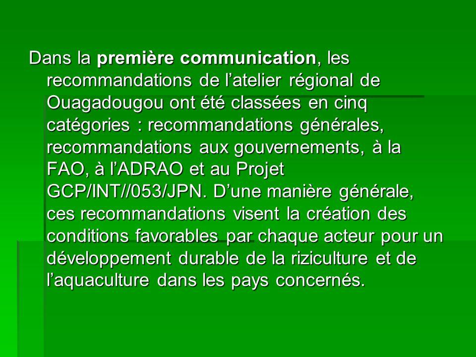 Dans la première communication, les recommandations de latelier régional de Ouagadougou ont été classées en cinq catégories : recommandations générales, recommandations aux gouvernements, à la FAO, à lADRAO et au Projet GCP/INT//053/JPN.