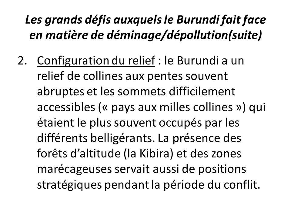 Les grands défis auxquels le Burundi fait face en matière de déminage/dépollution(suite) 2.Configuration du relief : le Burundi a un relief de collines aux pentes souvent abruptes et les sommets difficilement accessibles (« pays aux milles collines ») qui étaient le plus souvent occupés par les différents belligérants.