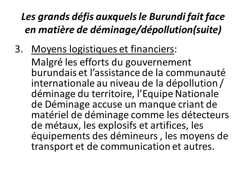 Les grands défis auxquels le Burundi fait face en matière de déminage/dépollution(suite) 3.Moyens logistiques et financiers: Malgré les efforts du gouvernement burundais et lassistance de la communauté internationale au niveau de la dépollution / déminage du territoire, lEquipe Nationale de Déminage accuse un manque criant de matériel de déminage comme les détecteurs de métaux, les explosifs et artifices, les équipements des démineurs, les moyens de transport et de communication et autres.